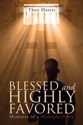 Blessed and Highly Favored: Memoirs of a Multiple Felon by Theo Harris