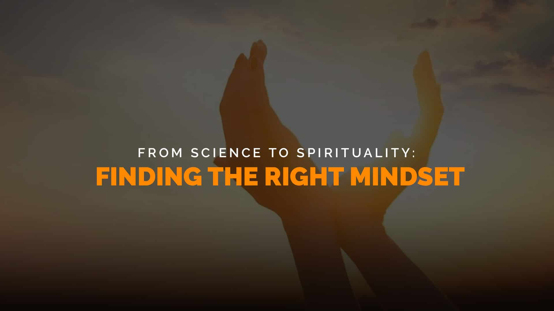 From Science to Spirituality Finding the Right Mindset banner