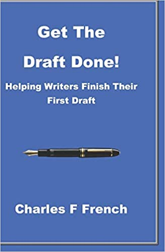 Get The Draft Done! Helping Writers Finish Their First Draft by Charles F. French