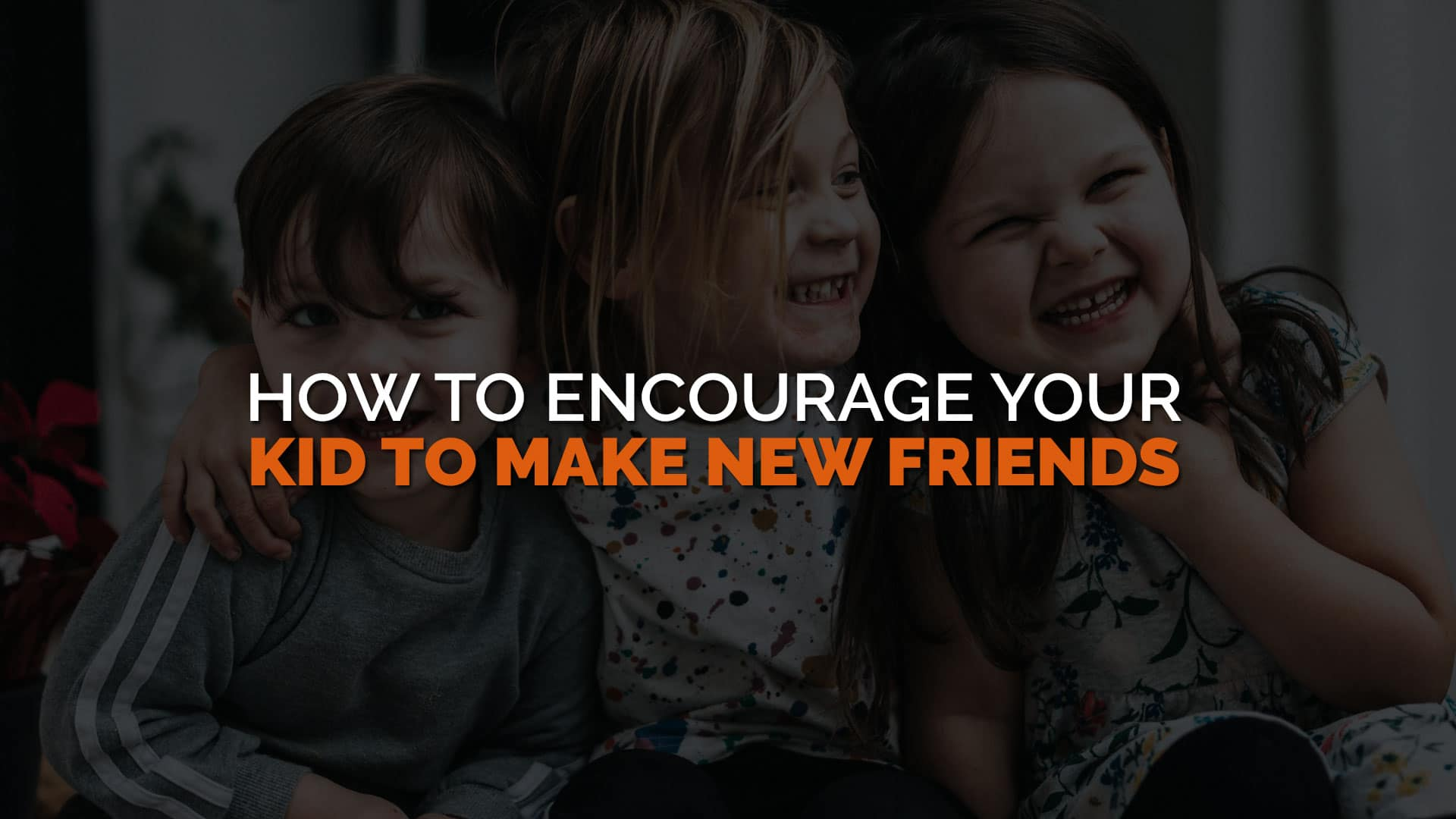 How to Encourage Your Kid to Make New Friends
