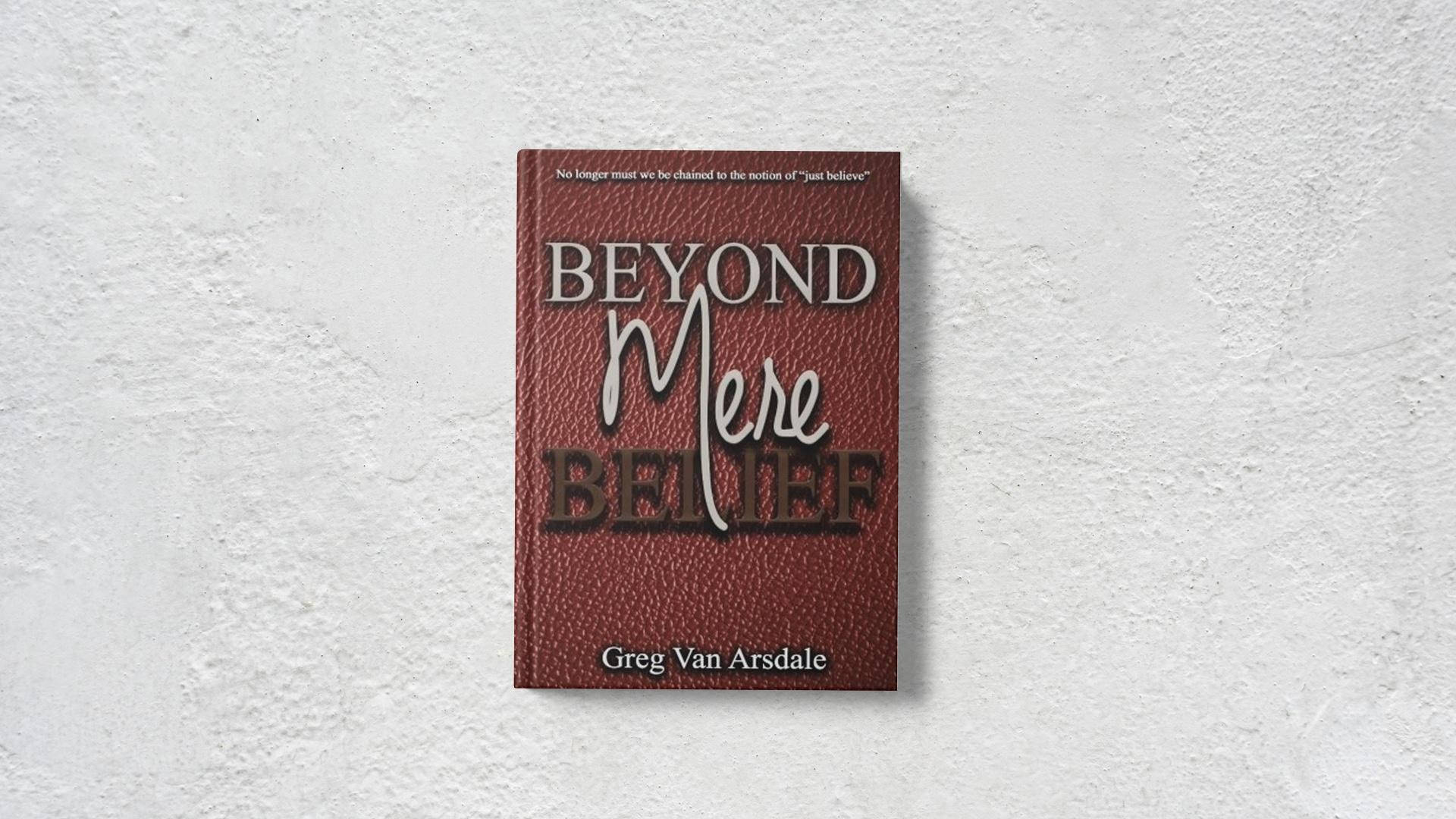 Beyond Mere Belief by Greg Van Arsdale banner