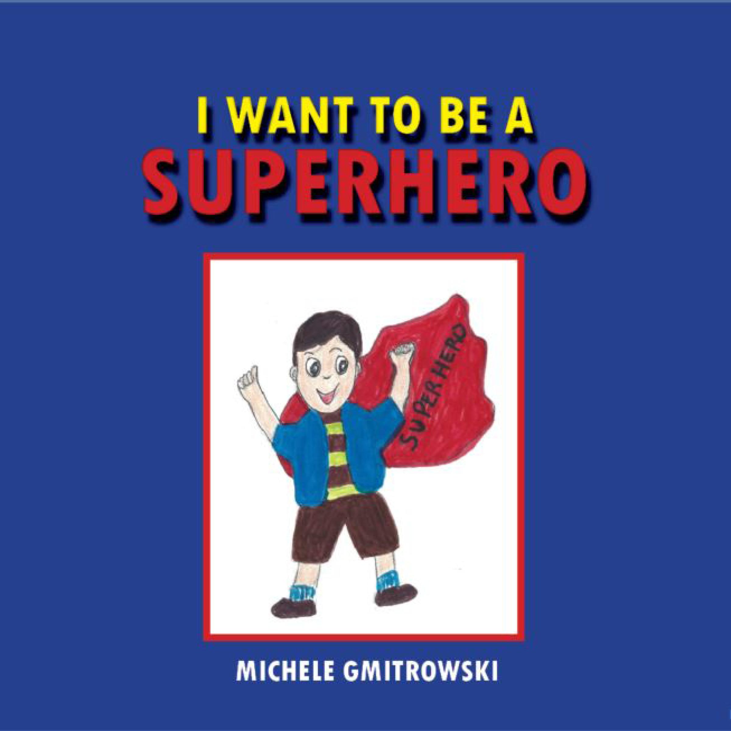 I WANT TO BE A SUPERHERO BY MICHELE GMITROWSKI