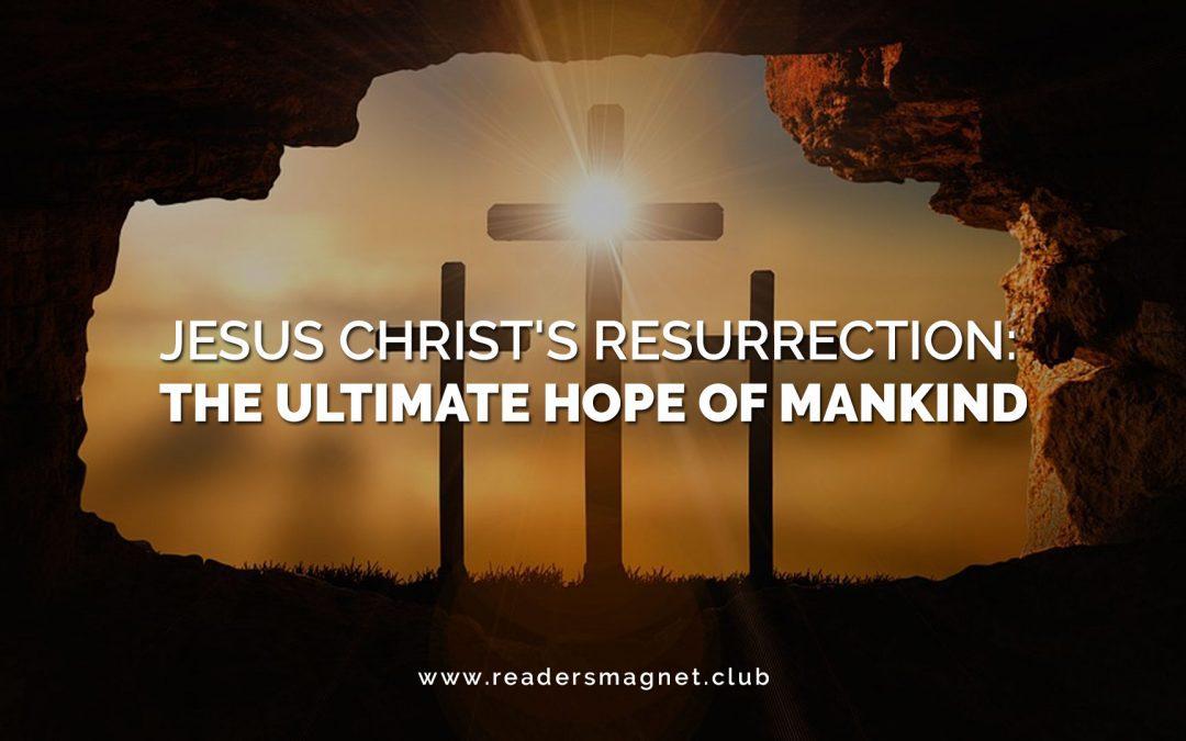 Jesus Christ's Resurrection: The Ultimate Hope of Mankind